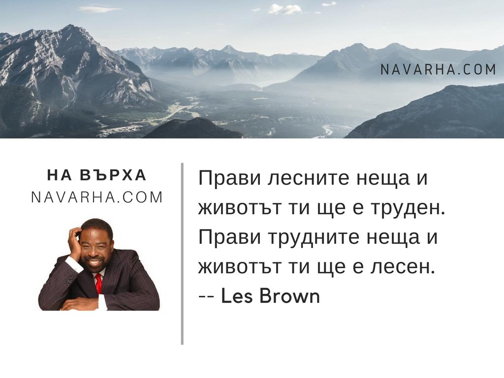 Прави лесните неща и животът ти ще е труден. Прави трудните неща и животът ти ще е лесен. -- Les Brown